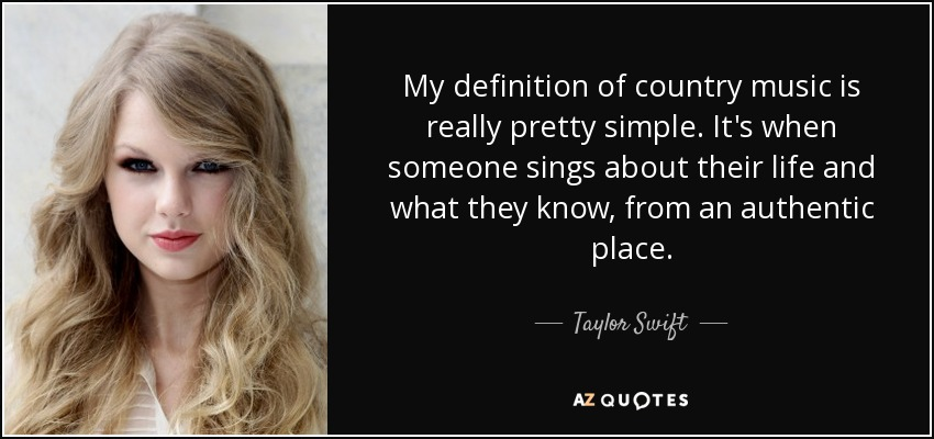 My definition of country music is really pretty simple. It's when someone sings about their life and what they know, from an authentic place. - Taylor Swift