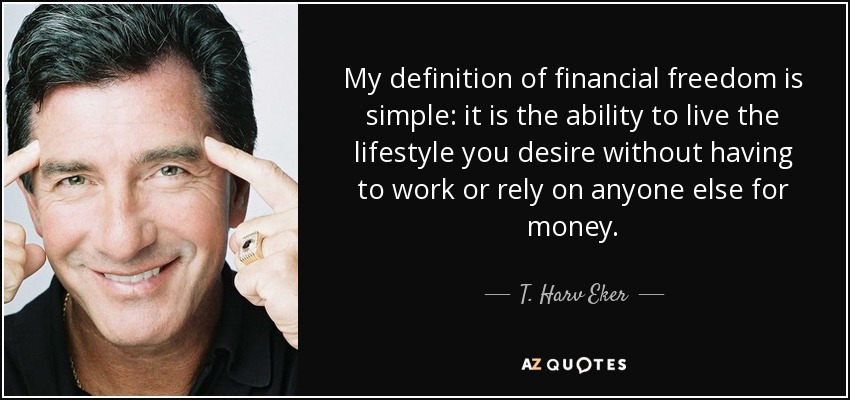 My definition of financial freedom is simple: it is the ability to live the lifestyle you desire without having to work or rely on anyone else for money. - T. Harv Eker