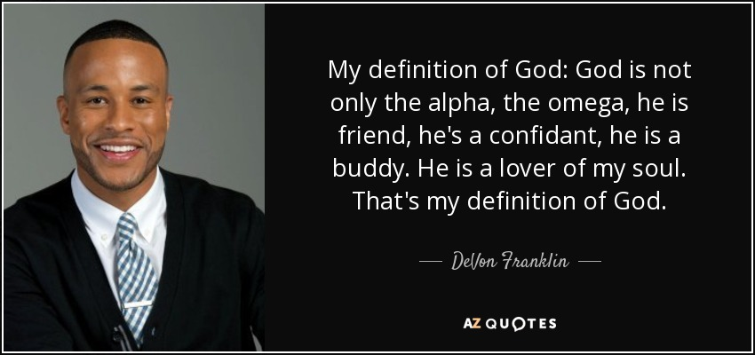 My definition of God: God is not only the alpha, the omega, he is friend, he's a confidant, he is a buddy. He is a lover of my soul. That's my definition of God. - DeVon Franklin