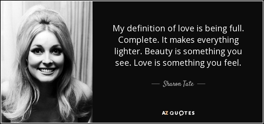 My definition of love is being full. Complete. It makes everything lighter. Beauty is something you see. Love is something you feel. - Sharon Tate