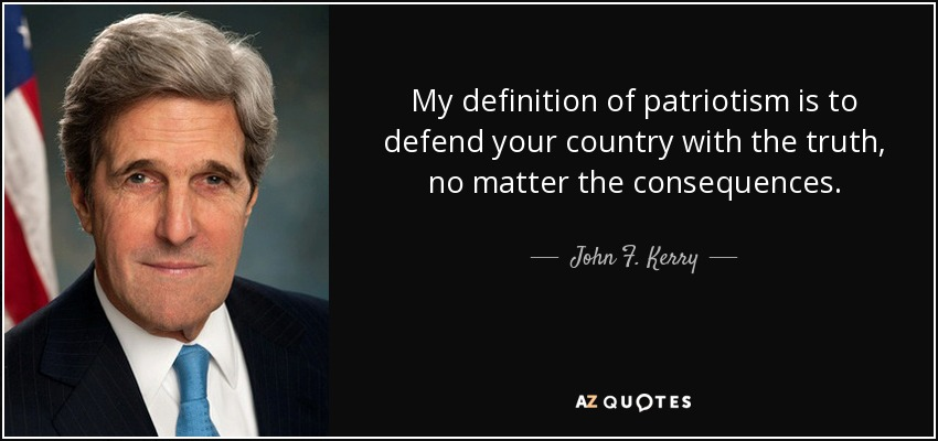 My definition of patriotism is to defend your country with the truth, no matter the consequences. - John F. Kerry