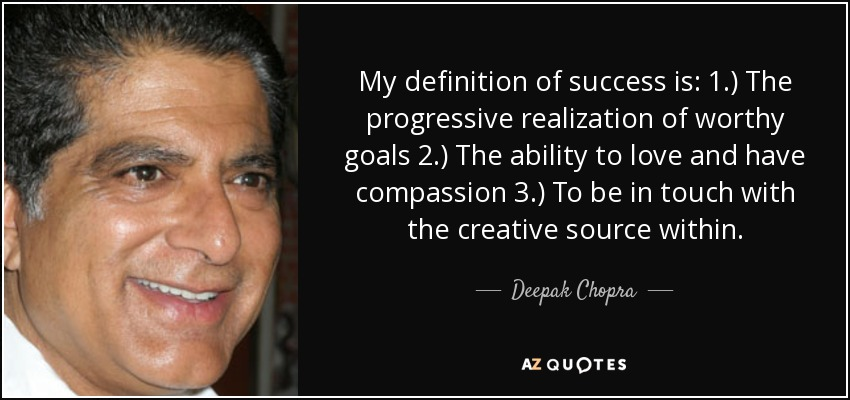 My definition of success is: 1.) The progressive realization of worthy goals 2.) The ability to love and have compassion 3.) To be in touch with the creative source within. - Deepak Chopra