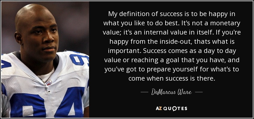 My definition of success is to be happy in what you like to do best. It's not a monetary value; it's an internal value in itself. If you're happy from the inside-out, thats what is important. Success comes as a day to day value or reaching a goal that you have, and you've got to prepare yourself for what's to come when success is there. - DeMarcus Ware