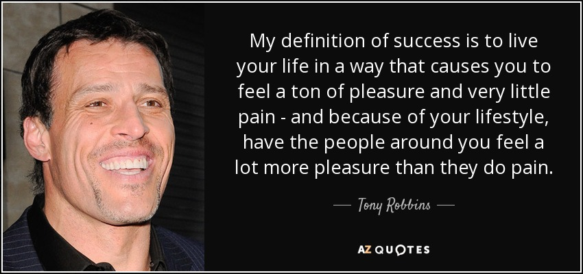 My definition of success is to live your life in a way that causes you to feel a ton of pleasure and very little pain - and because of your lifestyle, have the people around you feel a lot more pleasure than they do pain. - Tony Robbins