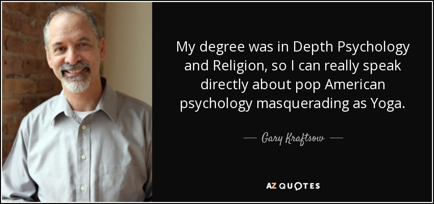 My degree was in Depth Psychology and Religion, so I can really speak directly about pop American psychology masquerading as Yoga. - Gary Kraftsow