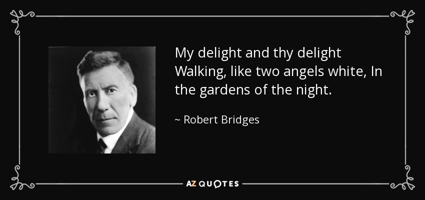 My delight and thy delight Walking, like two angels white, In the gardens of the night. - Robert Bridges