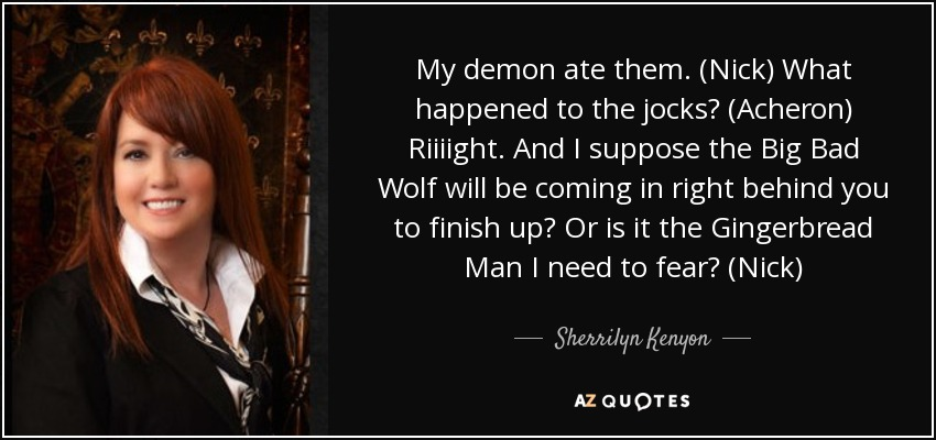 My demon ate them. (Nick) What happened to the jocks? (Acheron) Riiiight. And I suppose the Big Bad Wolf will be coming in right behind you to finish up? Or is it the Gingerbread Man I need to fear? (Nick) - Sherrilyn Kenyon