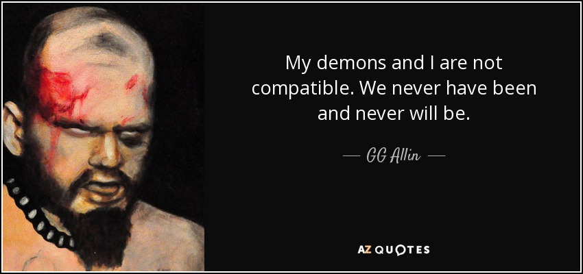 My demons and I are not compatible. We never have been and never will be. - GG Allin