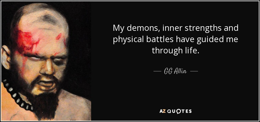 My demons, inner strengths and physical battles have guided me through life. - GG Allin