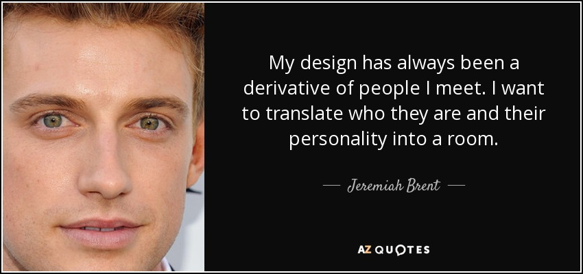 My design has always been a derivative of people I meet. I want to translate who they are and their personality into a room. - Jeremiah Brent
