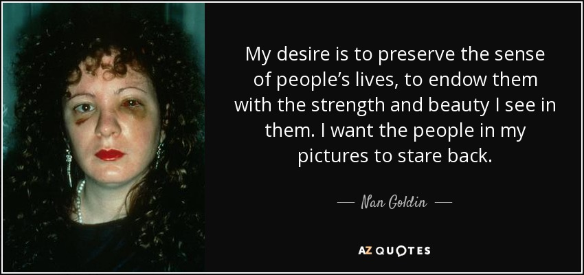 My desire is to preserve the sense of people's lives, to endow them with the strength and beauty I see in them. I want the people in my pictures to stare back. - Nan Goldin