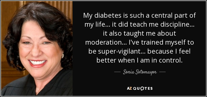 My diabetes is such a central part of my life... it did teach me discipline... it also taught me about moderation... I've trained myself to be super-vigilant... because I feel better when I am in control. - Sonia Sotomayor