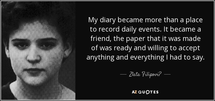My diary became more than a place to record daily events. It became a friend, the paper that it was made of was ready and willing to accept anything and everything I had to say. - Zlata Filipović