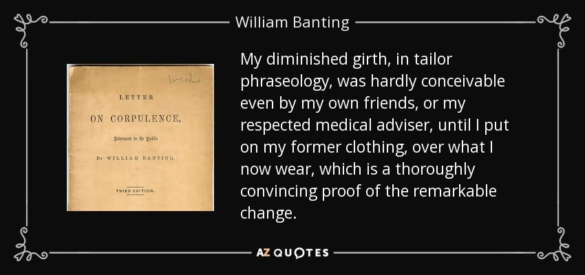 My diminished girth, in tailor phraseology, was hardly conceivable even by my own friends, or my respected medical adviser, until I put on my former clothing, over what I now wear, which is a thoroughly convincing proof of the remarkable change. - William Banting