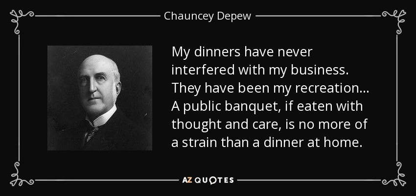 My dinners have never interfered with my business. They have been my recreation. . . A public banquet, if eaten with thought and care, is no more of a strain than a dinner at home. - Chauncey Depew
