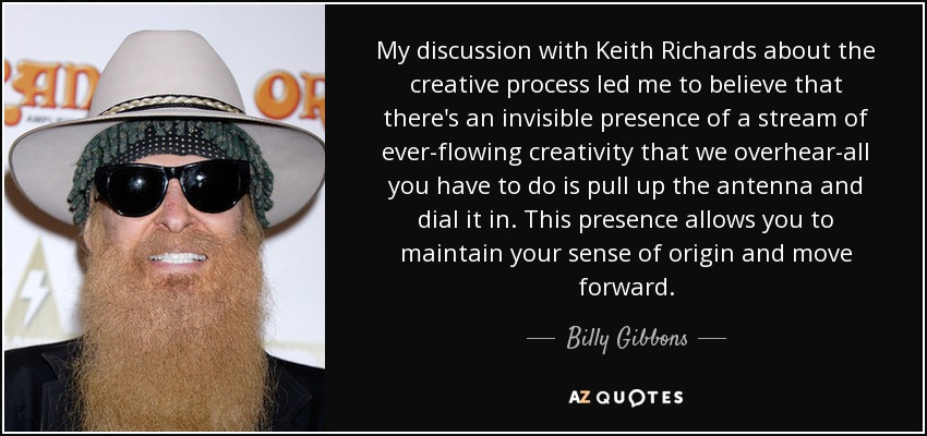 My discussion with Keith Richards about the creative process led me to believe that there's an invisible presence of a stream of ever-flowing creativity that we overhear-all you have to do is pull up the antenna and dial it in. This presence allows you to maintain your sense of origin and move forward. - Billy Gibbons