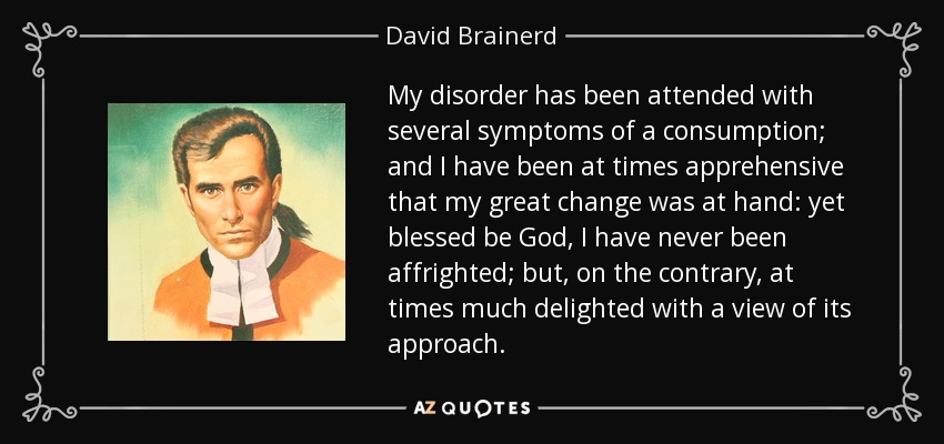 My disorder has been attended with several symptoms of a consumption; and I have been at times apprehensive that my great change was at hand: yet blessed be God, I have never been affrighted; but, on the contrary, at times much delighted with a view of its approach. - David Brainerd