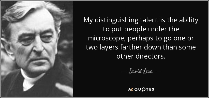 My distinguishing talent is the ability to put people under the microscope, perhaps to go one or two layers farther down than some other directors. - David Lean