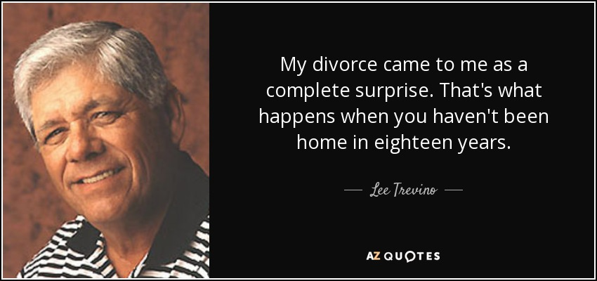My divorce came to me as a complete surprise. That's what happens when you haven't been home in eighteen years. - Lee Trevino