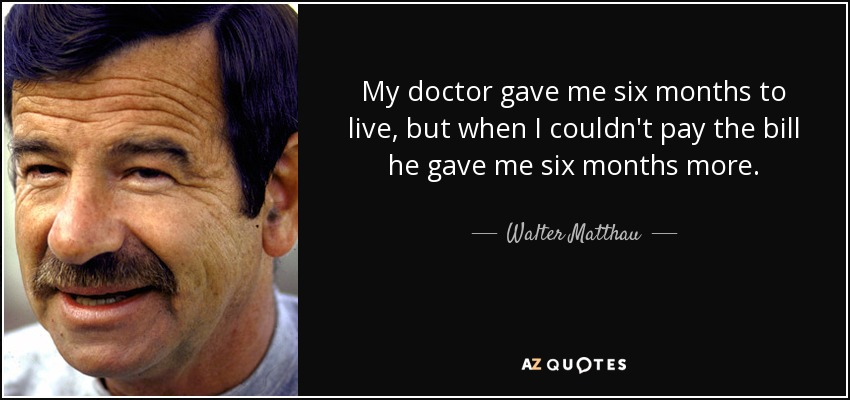 My doctor gave me six months to live, but when I couldn't pay the bill he gave me six months more. - Walter Matthau