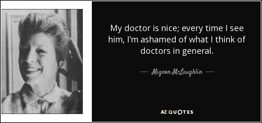 My doctor is nice; every time I see him, I'm ashamed of what I think of doctors in general. - Mignon McLaughlin