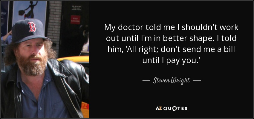 My doctor told me I shouldn't work out until I'm in better shape. I told him, 'All right; don't send me a bill until I pay you.' - Steven Wright
