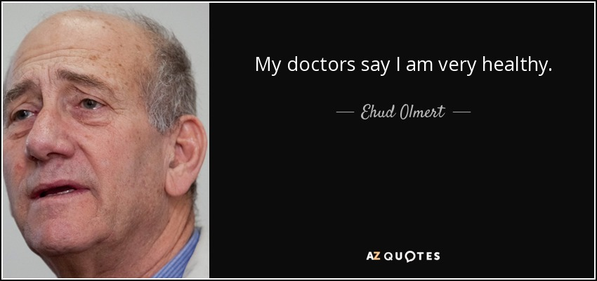 My doctors say I am very healthy. - Ehud Olmert