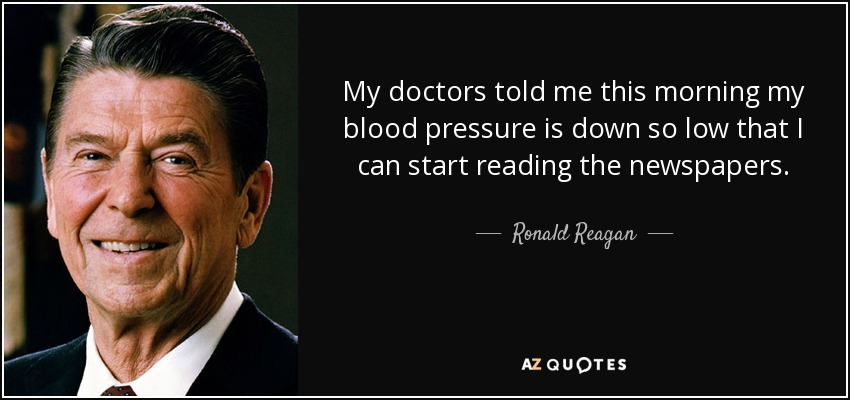 My doctors told me this morning my blood pressure is down so low that I can start reading the newspapers. - Ronald Reagan