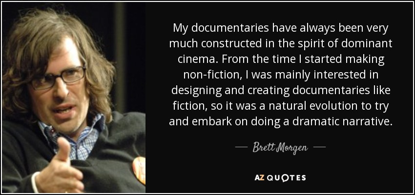 My documentaries have always been very much constructed in the spirit of dominant cinema. From the time I started making non-fiction, I was mainly interested in designing and creating documentaries like fiction, so it was a natural evolution to try and embark on doing a dramatic narrative. - Brett Morgen