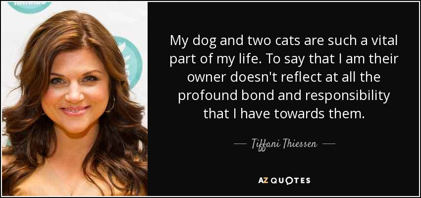 My dog and two cats are such a vital part of my life. To say that I am their owner doesn't reflect at all the profound bond and responsibility that I have towards them. - Tiffani Thiessen
