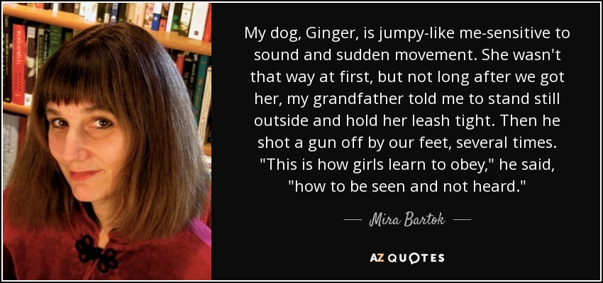 My dog, Ginger, is jumpy-like me-sensitive to sound and sudden movement. She wasn't that way at first, but not long after we got her, my grandfather told me to stand still outside and hold her leash tight. Then he shot a gun off by our feet, several times.