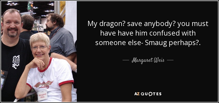 my dragon? save anybody? you must have have him confused with someone else- Smaug perhaps?... - Margaret Weis