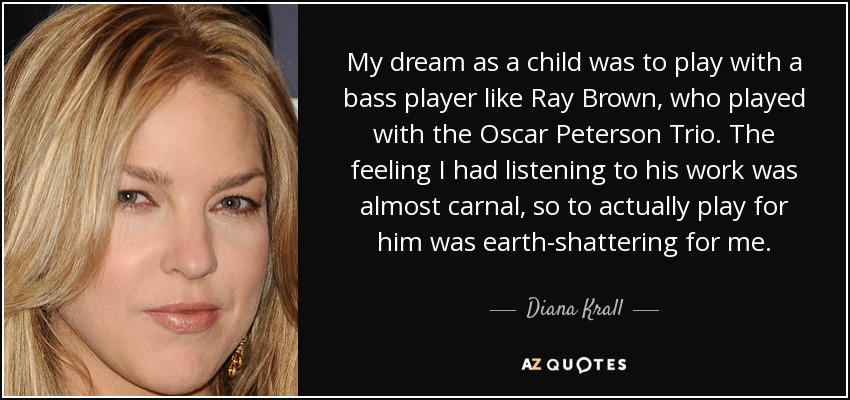 My dream as a child was to play with a bass player like Ray Brown, who played with the Oscar Peterson Trio. The feeling I had listening to his work was almost carnal, so to actually play for him was earth-shattering for me. - Diana Krall