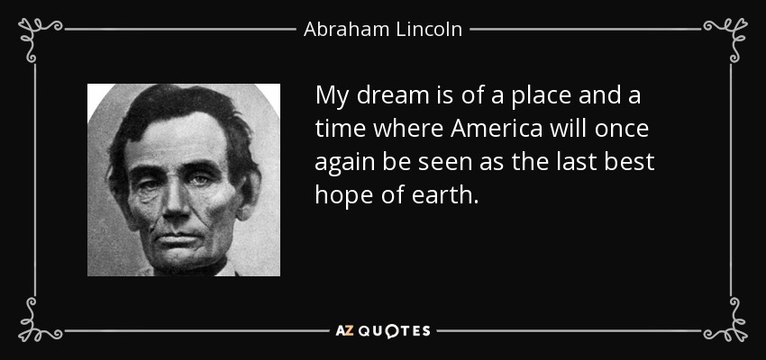 My dream is of a place and a time where America will once again be seen as the last best hope of earth. - Abraham Lincoln
