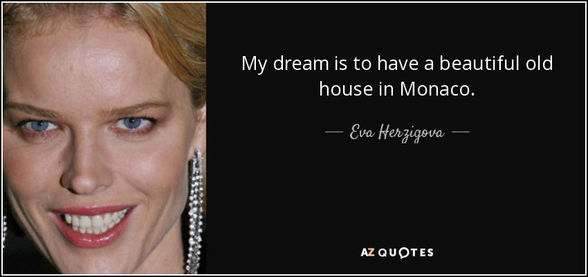 My dream is to have a beautiful old house in Monaco. - Eva Herzigova