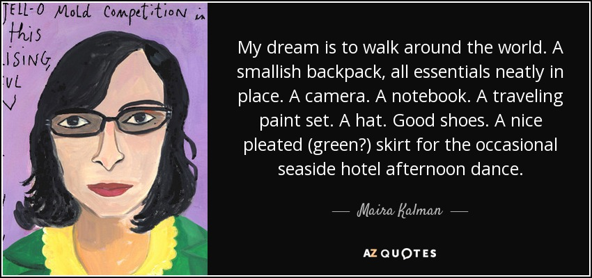 My dream is to walk around the world. A smallish backpack, all essentials neatly in place. A camera. A notebook. A traveling paint set. A hat. Good shoes. A nice pleated (green?) skirt for the occasional seaside hotel afternoon dance. - Maira Kalman