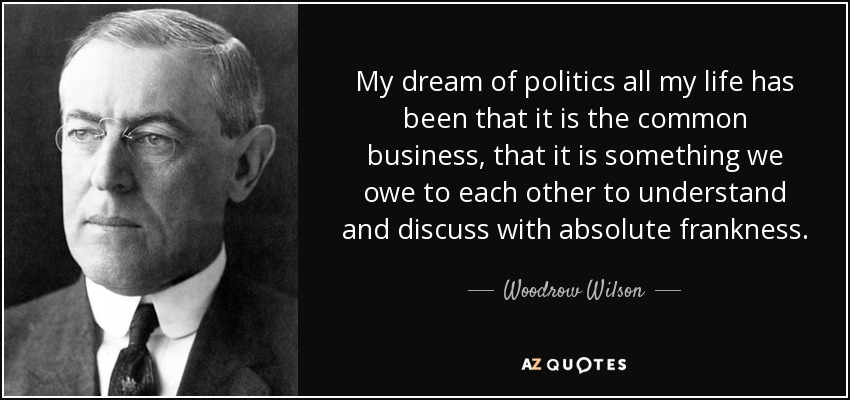 My dream of politics all my life has been that it is the common business, that it is something we owe to each other to understand and discuss with absolute frankness. - Woodrow Wilson
