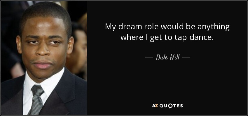 My dream role would be anything where I get to tap-dance. - Dule Hill