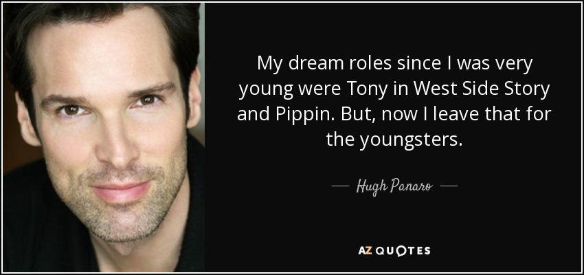My dream roles since I was very young were Tony in West Side Story and Pippin. But, now I leave that for the youngsters. - Hugh Panaro