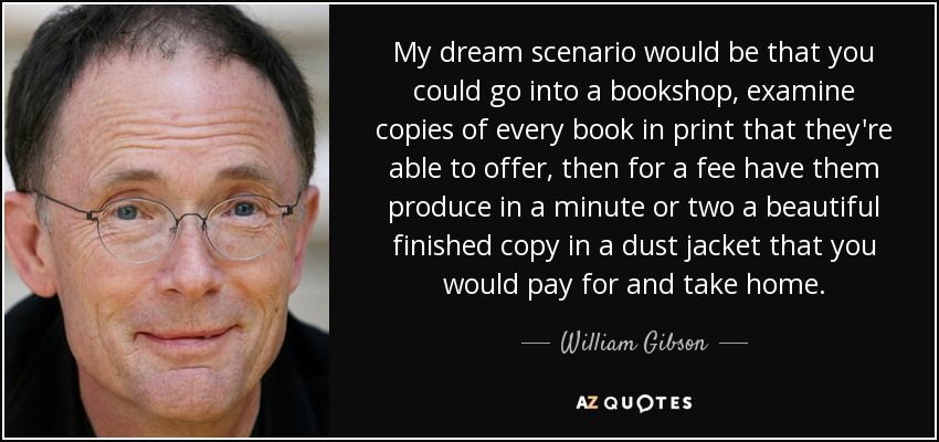 My dream scenario would be that you could go into a bookshop, examine copies of every book in print that they're able to offer, then for a fee have them produce in a minute or two a beautiful finished copy in a dust jacket that you would pay for and take home. - William Gibson