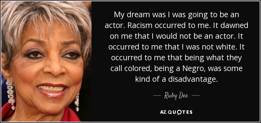 My dream was I was going to be an actor. Racism occurred to me. It dawned on me that I would not be an actor. It occurred to me that I was not white. It occurred to me that being what they call colored, being a Negro, was some kind of a disadvantage. - Ruby Dee