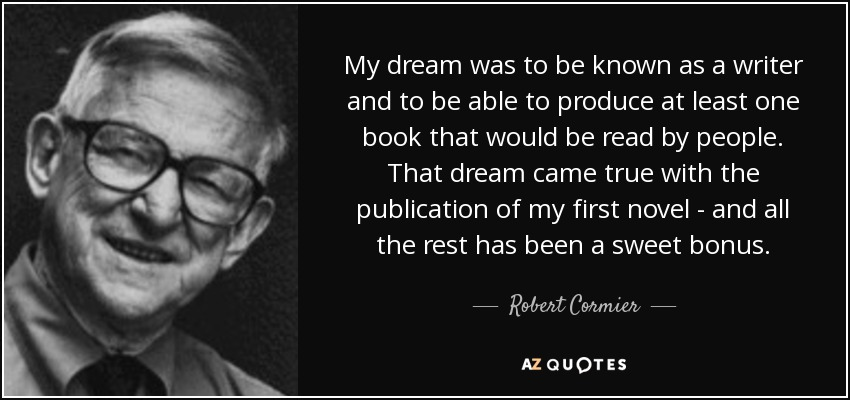 My dream was to be known as a writer and to be able to produce at least one book that would be read by people. That dream came true with the publication of my first novel - and all the rest has been a sweet bonus. - Robert Cormier