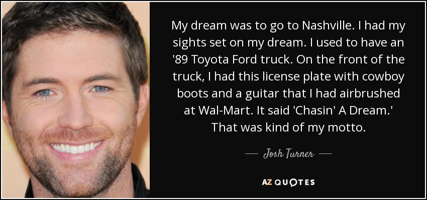 My dream was to go to Nashville. I had my sights set on my dream. I used to have an '89 Toyota Ford truck. On the front of the truck, I had this license plate with cowboy boots and a guitar that I had airbrushed at Wal-Mart. It said 'Chasin' A Dream.' That was kind of my motto. - Josh Turner