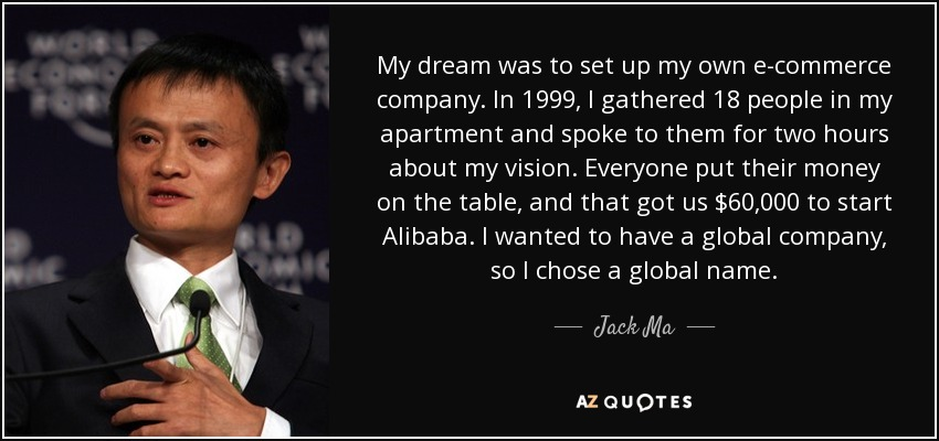 My dream was to set up my own e-commerce company. In 1999, I gathered 18 people in my apartment and spoke to them for two hours about my vision. Everyone put their money on the table, and that got us $60,000 to start Alibaba. I wanted to have a global company, so I chose a global name. - Jack Ma
