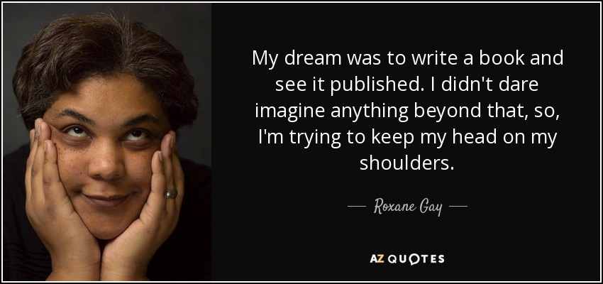 My dream was to write a book and see it published. I didn't dare imagine anything beyond that, so, I'm trying to keep my head on my shoulders. - Roxane Gay