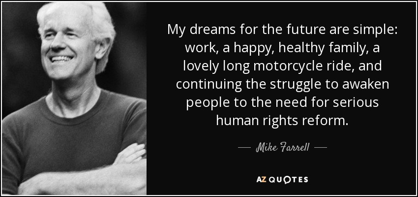 My dreams for the future are simple: work, a happy, healthy family, a lovely long motorcycle ride, and continuing the struggle to awaken people to the need for serious human rights reform. - Mike Farrell