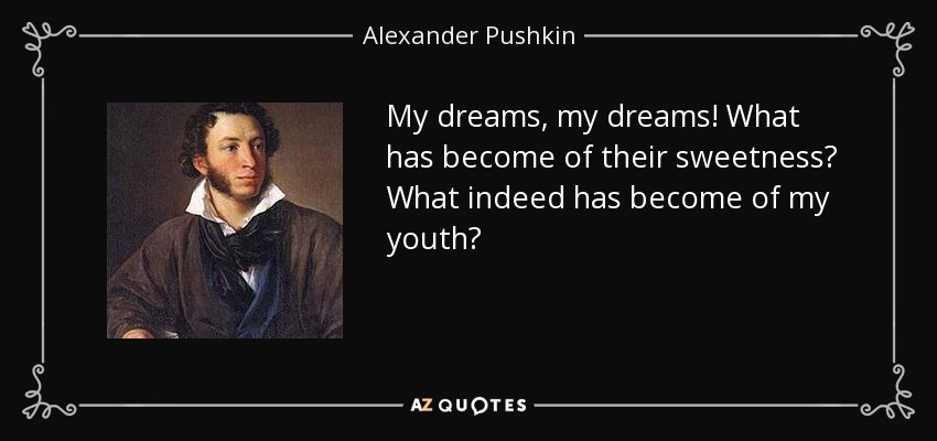 My dreams, my dreams! What has become of their sweetness? What indeed has become of my youth? - Alexander Pushkin
