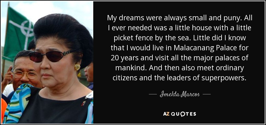 My dreams were always small and puny. All I ever needed was a little house with a little picket fence by the sea. Little did I know that I would live in Malacanang Palace for 20 years and visit all the major palaces of mankind. And then also meet ordinary citizens and the leaders of superpowers. - Imelda Marcos