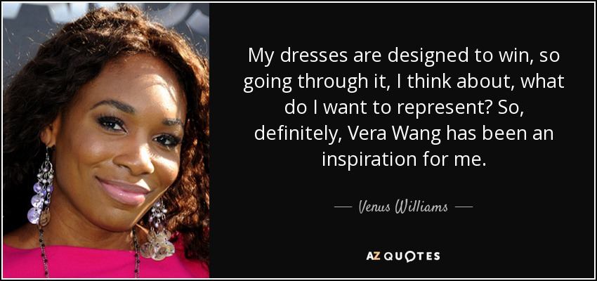 My dresses are designed to win, so going through it, I think about, what do I want to represent? So, definitely, Vera Wang has been an inspiration for me. - Venus Williams