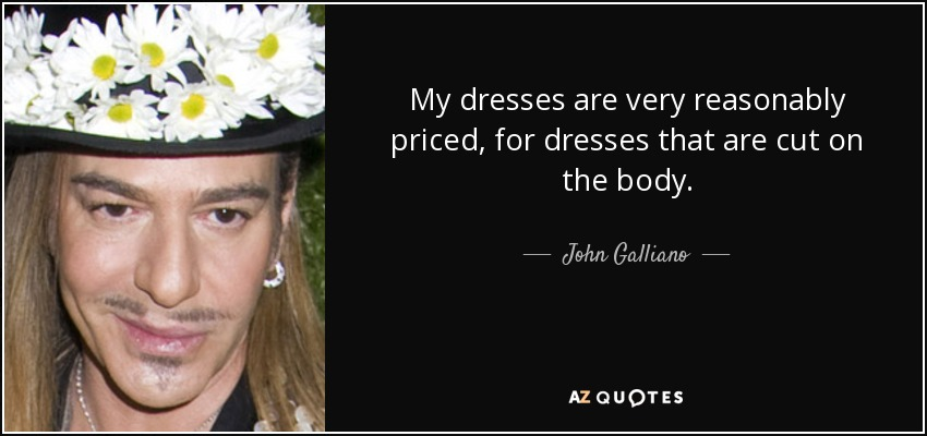 My dresses are very reasonably priced, for dresses that are cut on the body. - John Galliano